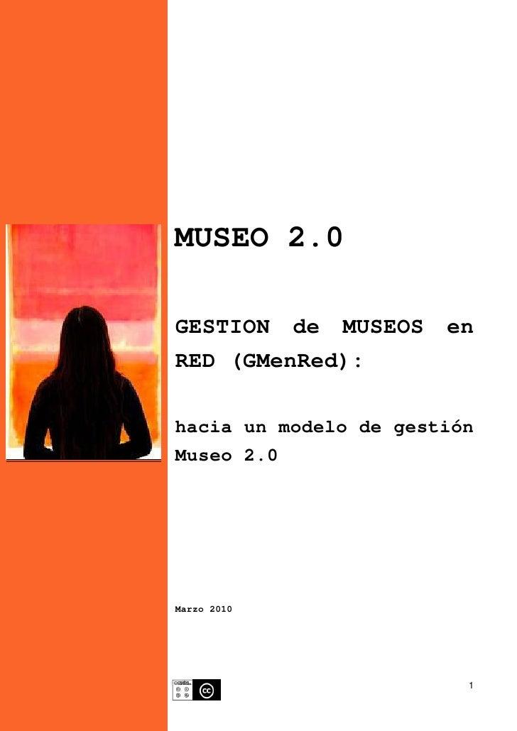 MUSEO 2.0  GESTION de MUSEOS      en RED (GMenRed):  hacia un modelo de gestión Museo 2.0     Marzo 2010                  ...