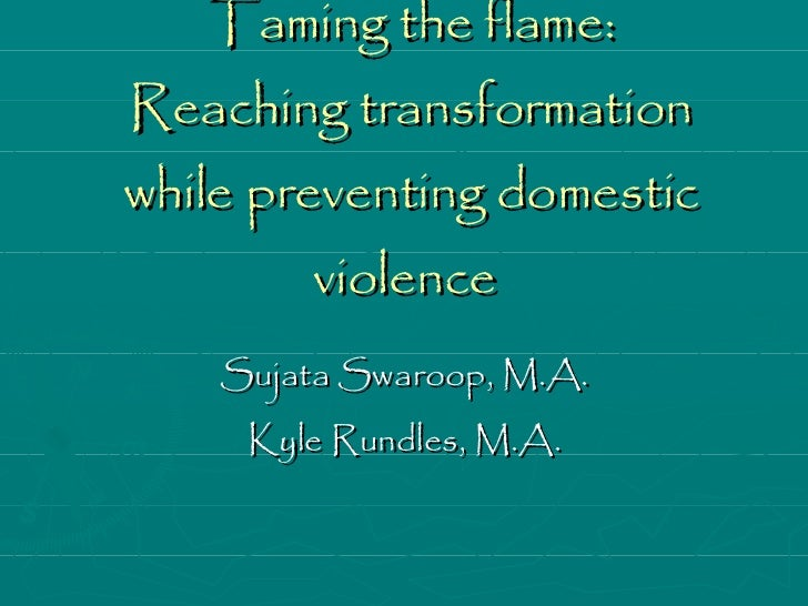 Taming the flame: Reaching transformation while preventing domestic violence  Sujata Swaroop, M.A. Kyle Rundles, M.A.