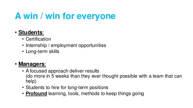 A win / win for everyone • Students: • Certification • Internship / employment opportunities • Long-term skills • Managers...