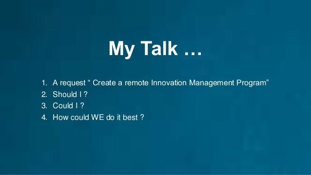 """My Talk … 1. A request """" Create a remote Innovation Management Program"""" 2. Should I ? 3. Could I ? 4. How could WE do it b..."""