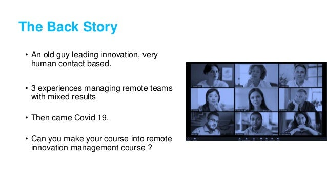 The Back Story • An old guy leading innovation, very human contact based. • 3 experiences managing remote teams with mixed...