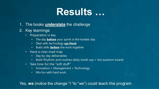 Results … 1. The books understate the challenge 2. Key learnings • Preparation is key. • The day before your sprint is the...