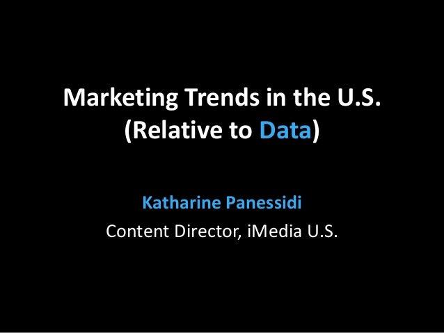 Marketing Trends in the U.S. (Relative to Data) Katharine Panessidi Content Director, iMedia U.S.