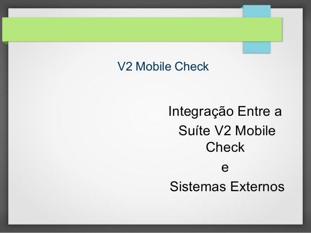 V2 Mobile Check  Integração Entre a Suíte V2 Mobile Check e Sistemas Externos