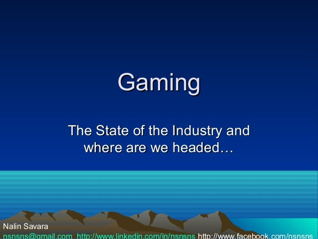 Gaming                The State of the Industry and                  where are we headed…Nalin Savaransnsns@gmail.com http...
