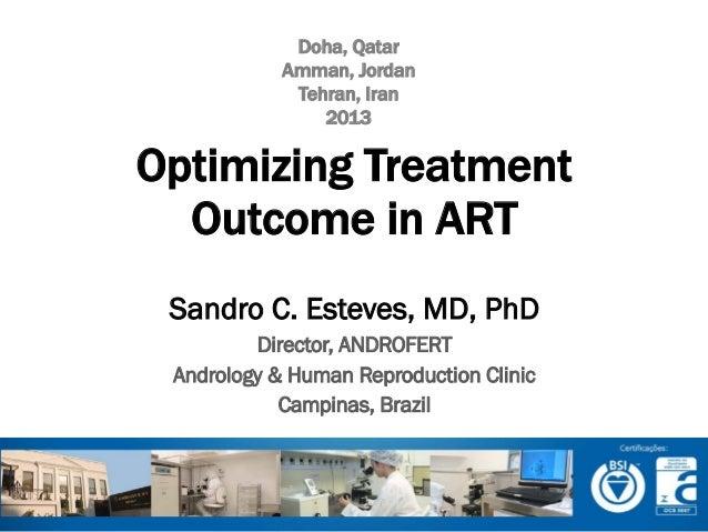 Doha, Qatar Amman, Jordan Tehran, Iran 2013  Optimizing Treatment Outcome in ART Sandro C. Esteves, MD, PhD Director, ANDR...