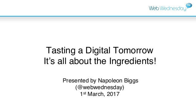 Tasting a Digital Tomorrow It's all about the Ingredients! Presented by Napoleon Biggs (@webwednesday) 1st March, 2017
