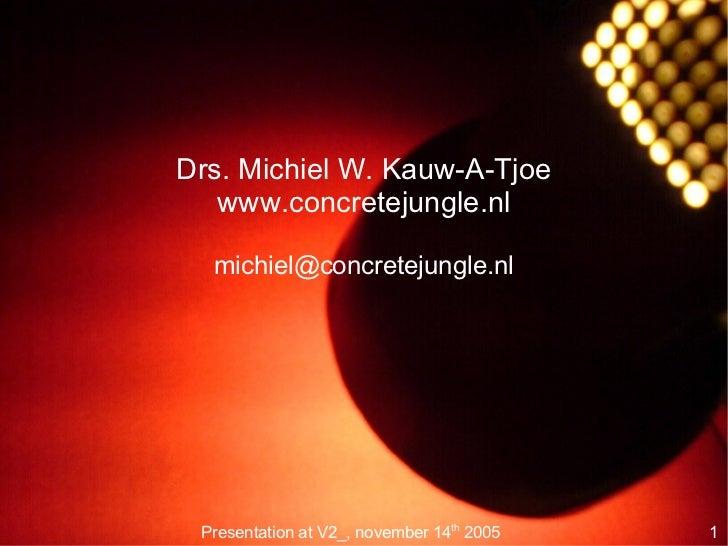 Drs. Michiel W. Kauw-A-Tjoe   www.concretejungle.nl  michiel@concretejungle.nl Presentation at V2_, november 14th 2005   1