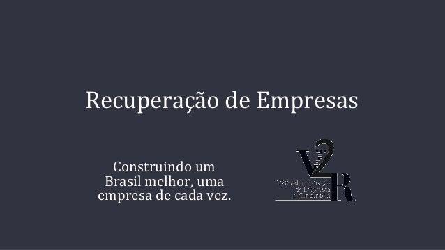 Recuperação de Empresas Construindo um Brasil melhor, uma empresa de cada vez.