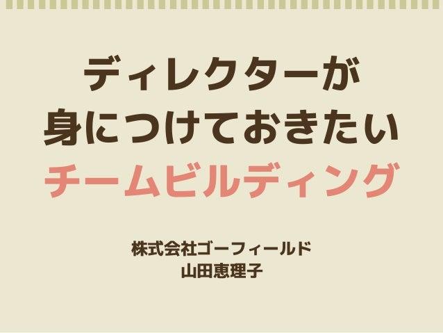 ディレクターが  身につけておきたい  チームビルディング  株式会社ゴーフィールド  山田恵理子