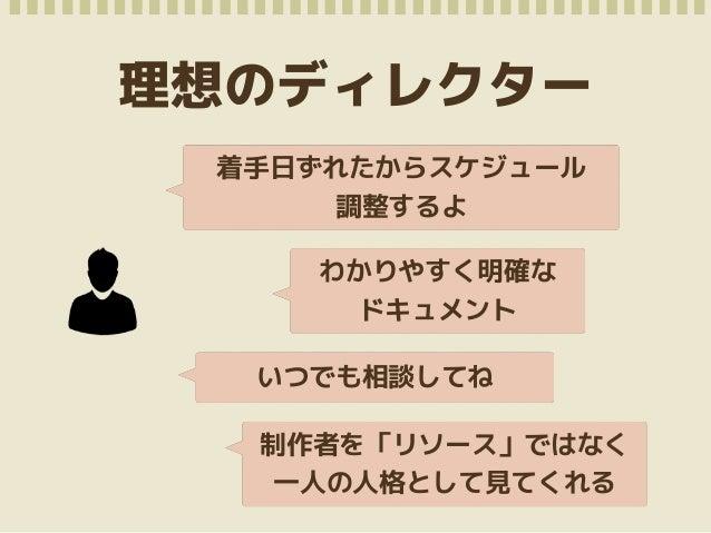 尊敬しているディレクターさん  • 真っ当なスケジュール  • 制作者が迷わないようフォロー  • メールや電話の口調  • 「がんばった部分」を理解してくれる  • 「デザインは山田さん指名でお願いし  たいんです」