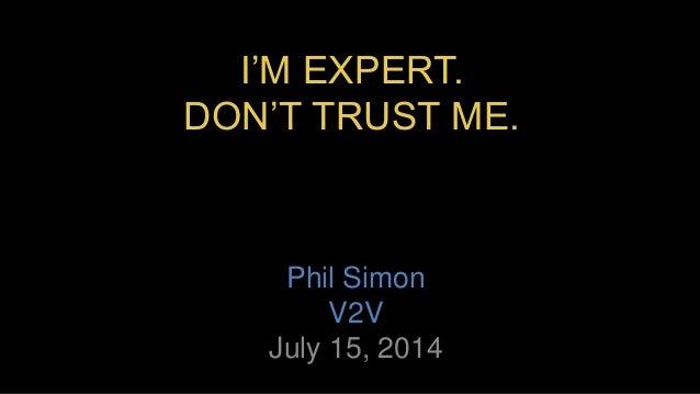 I'M EXPERT. DON'T TRUST ME. Phil Simon V2V July 15, 2014