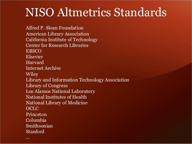 NISO Altmetrics Standards  •Types of sources: Mendeley, Twitter, Views, Downloads, Facebook  •Quality of sources: collecti...