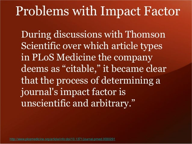 http://www.plosmedicine.org/article/info:doi/10.1371/journal.pmed.0030291  Problems with Impact Factor  During discussions...