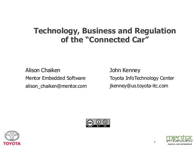 "Technology, Business and Regulation of the ""Connected Car""  Alison Chaiken  John Kenney  Mentor Embedded Software  Toyota ..."