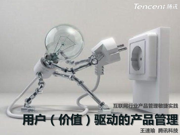 互联网行业产品管理敏捷实践   用户(价值)驱动的产品管理             王速瑜 腾讯科技