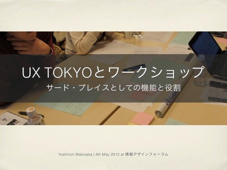 UX TOKYOとワークショップ  サード・プレイスとしての機能と役割   Yoshinori Wakizaka | 4th May 2012 at 情報デザインフォーラム