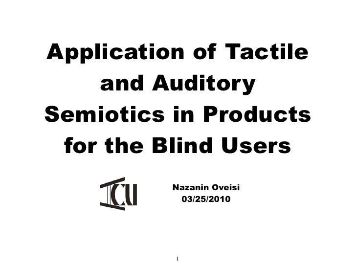 Application of Tactile    and AuditorySemiotics in Products for the Blind Users          Nazanin Oveisi           03/25/20...