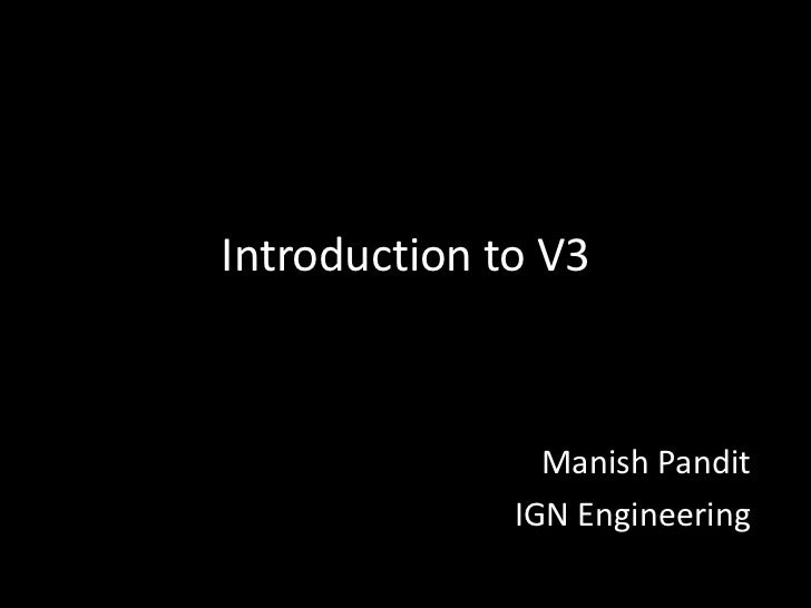 Introduction to V3                Manish Pandit              IGN Engineering