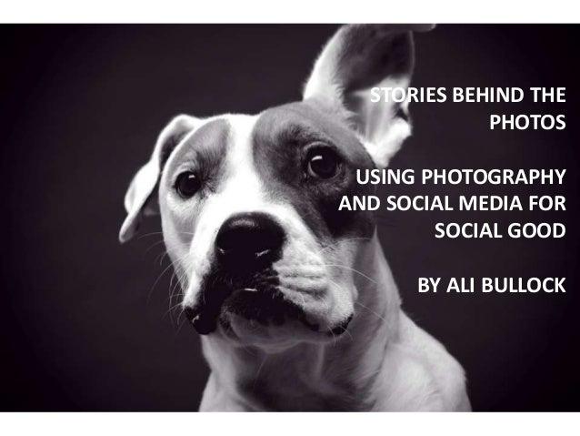 STORIES BEHIND THEPHOTOSUSING PHOTOGRAPHYAND SOCIAL MEDIA FORSOCIAL GOODBY ALI BULLOCK