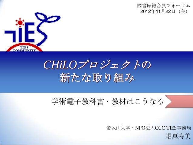 図書館総合展フォーラム 2012年11月22日(金)  CHiLOプロジェクトの 新たな取り組み 学術電子教科書・教材はこうなる  帝塚山大学・NPO法人CCC-TIES事務局  堀真寿美