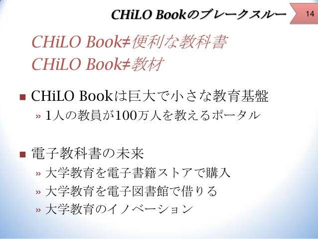 CHiLO Bookのブレークスルー  CHiLO Book≠便利な教科書 CHiLO Book≠教材   CHiLO Bookは巨大で小さな教育基盤 » 1人の教員が100万人を教えるポータル    電子教科書の未来 » 大学教育を電子書...