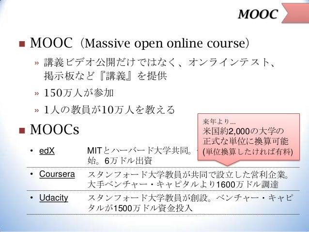 MOOC   MOOC(Massive open online course) » 講義ビデオ公開だけではなく、オンラインテスト、 掲示板など『講義』を提供  » 150万人が参加 » 1人の教員が10万人を教える   MOOCs • ed...