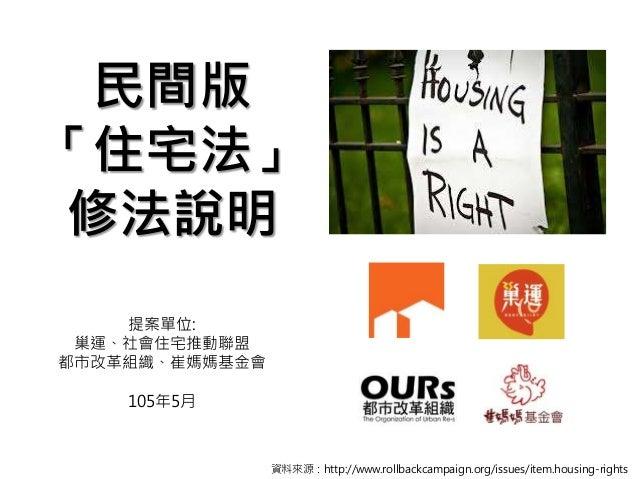 民間版 「住宅法」 修法說明 提案單位: 巢運、社會住宅推動聯盟 都市改革組織、崔媽媽基金會 105年5月 資料來源:http://www.rollbackcampaign.org/issues/item.housing-rights