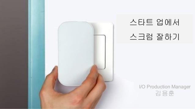스타트 업에서 스크럼 잘하기 I/O Production Manager 김용훈