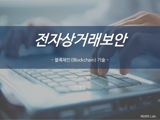 전자상거래보안 - 블록체인(Blockchain) 기술 - NGMS Lab. 2017. 06. 15. 안예찬