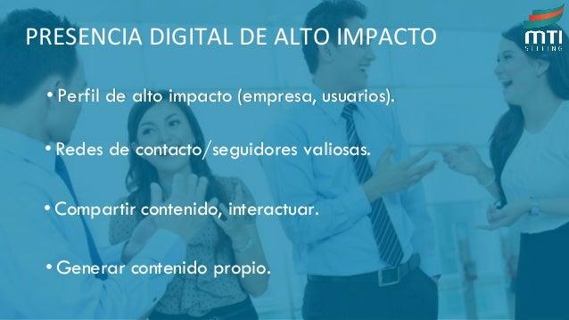 PRESENCIA DIGITAL DE ALTO IMPACTO • Perfil de alto impacto (empresa, usuarios). • Redes de contacto/seguidores valiosas. •...