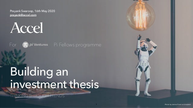1 Building an investment thesis THINKING THROUGH TRENDS Prayank Swaroop, 16th May 2020 prayank@accel.com For Pi Fellows pr...