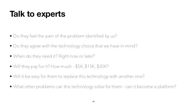 Talk to experts • Do they feel the pain of the problem identified by us? • Do they agree with the technology choice that we...