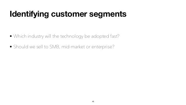 Identifying customer segments • Which industry will the technology be adopted fast? • Should we sell to SMB, mid-market or...