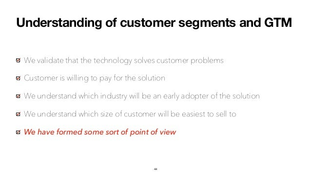 Understanding of customer segments and GTM We validate that the technology solves customer problems Customer is willing to...