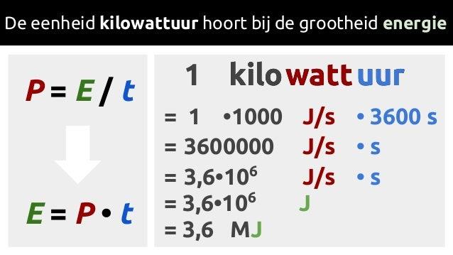 kilowattuurkilowattuur1 1 •1000 J/s • 3600 s= 3,6•106 J/s • s= 3,6•106 J= 3,6 MJ= De eenheid kilowattuur hoort bij de groo...
