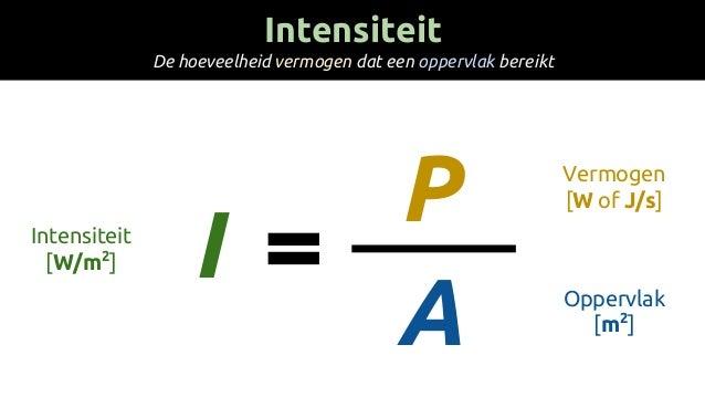I P A Intensiteit [W/m2 ] Vermogen [W of J/s] Oppervlak [m2 ] Intensiteit De hoeveelheid vermogen dat een oppervlak bereikt
