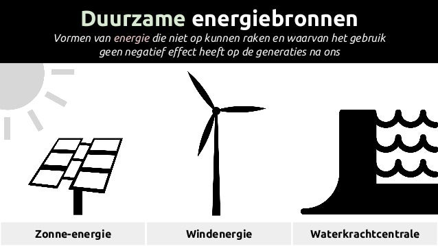 Duurzame energiebronnen Vormen van energie die niet op kunnen raken en waarvan het gebruik geen negatief effect heeft op d...