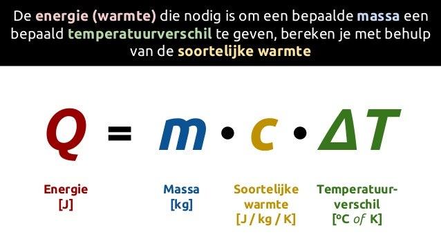 c Soortelijke warmte [J / kg / K] De energie (warmte) die nodig is om een bepaalde massa een bepaald temperatuurverschil t...