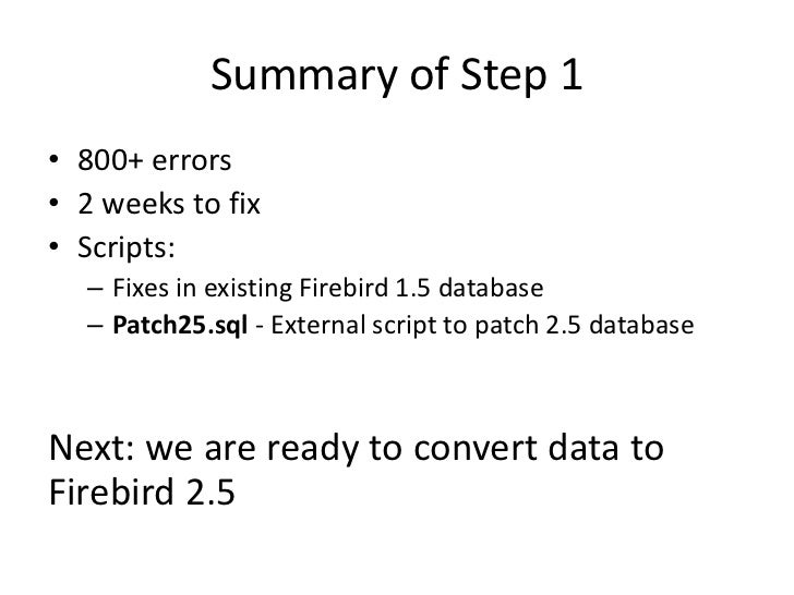 Summary of Step 1• 800+ errors• 2 weeks to fix• Scripts:  – Fixes in existing Firebird 1.5 database  – Patch25.sql - Exter...