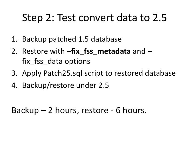 Step 2: Test convert data to 2.51. Backup patched 1.5 database2. Restore with –fix_fss_metadata and –   fix_fss_data optio...