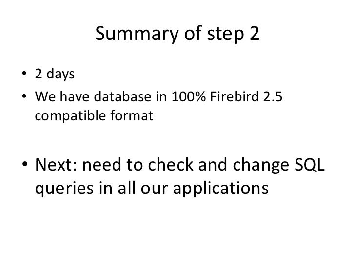 Summary of step 2• 2 days• We have database in 100% Firebird 2.5  compatible format• Next: need to check and change SQL  q...