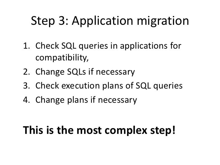 Step 3: Application migration1. Check SQL queries in applications for   compatibility,2. Change SQLs if necessary3. Check ...