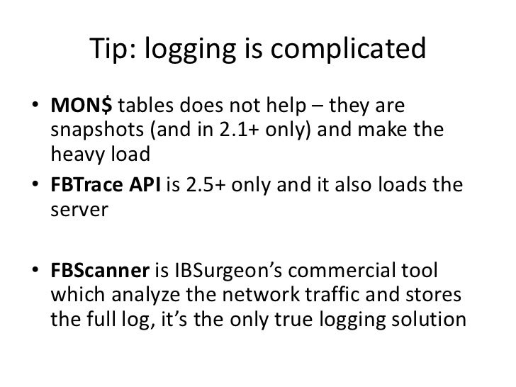 Tip: logging is complicated• MON$ tables does not help – they are  snapshots (and in 2.1+ only) and make the  heavy load• ...