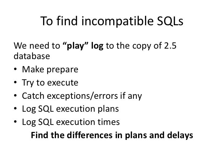 """To find incompatible SQLsWe need to """"play"""" log to the copy of 2.5database• Make prepare• Try to execute• Catch exceptions/..."""