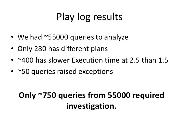 Play log results•   We had ~55000 queries to analyze•   Only 280 has different plans•   ~400 has slower Execution time at ...