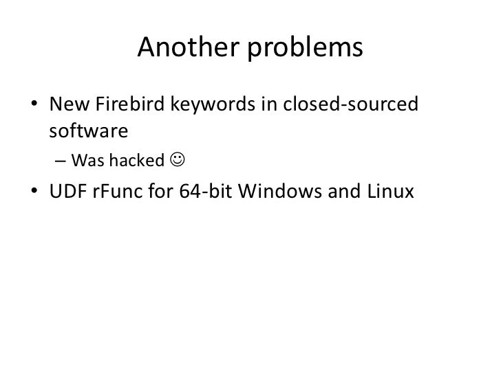 Another problems• New Firebird keywords in closed-sourced  software  – Was hacked • UDF rFunc for 64-bit Windows and Linux