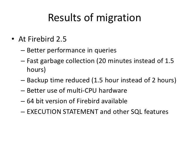 Results of migration• At Firebird 2.5  – Better performance in queries  – Fast garbage collection (20 minutes instead of 1...