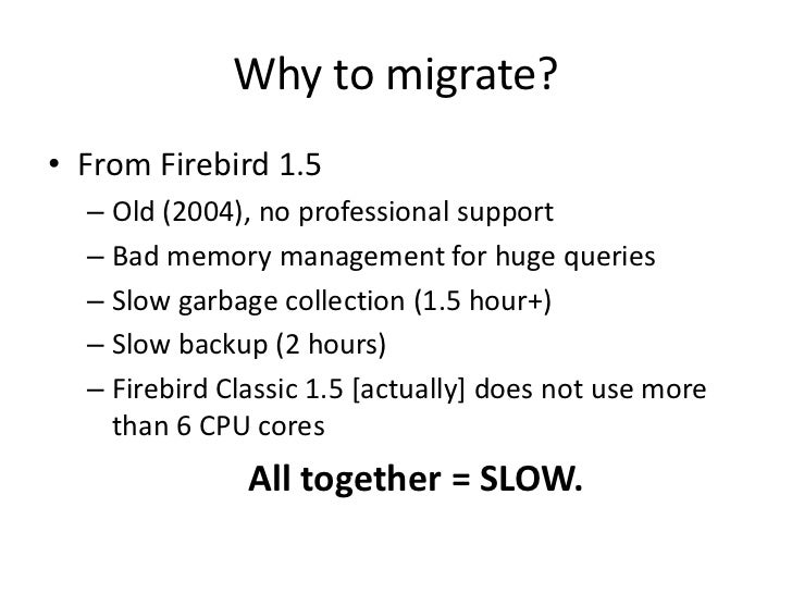 Why to migrate?• From Firebird 1.5  – Old (2004), no professional support  – Bad memory management for huge queries  – Slo...