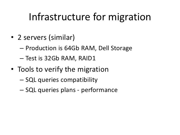 Infrastructure for migration• 2 servers (similar)  – Production is 64Gb RAM, Dell Storage  – Test is 32Gb RAM, RAID1• Tool...